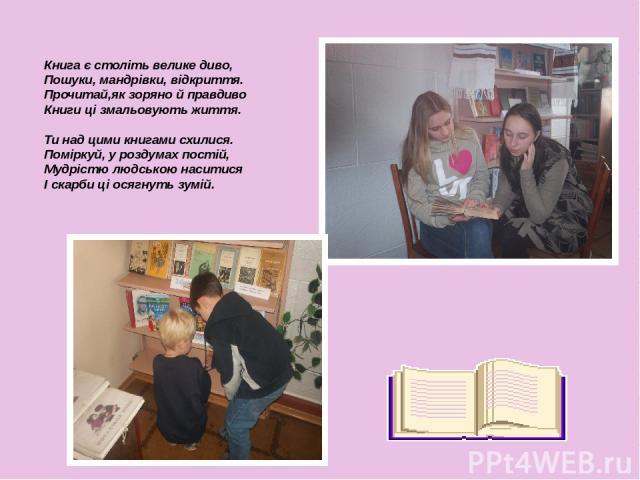 Книга є століть велике диво, Пошуки, мандрівки, відкриття. Прочитай,як зоряно й правдиво Книги ці змальовують життя. Ти над цими книгами схилися. Поміркуй, у роздумах постій, Мудрістю людською наситися І скарби ці осягнуть зумій.