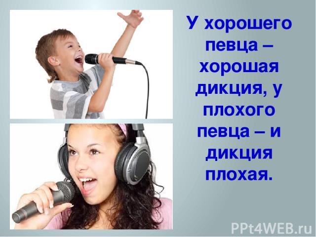 У хорошего певца – хорошая дикция, у плохого певца – и дикция плохая.