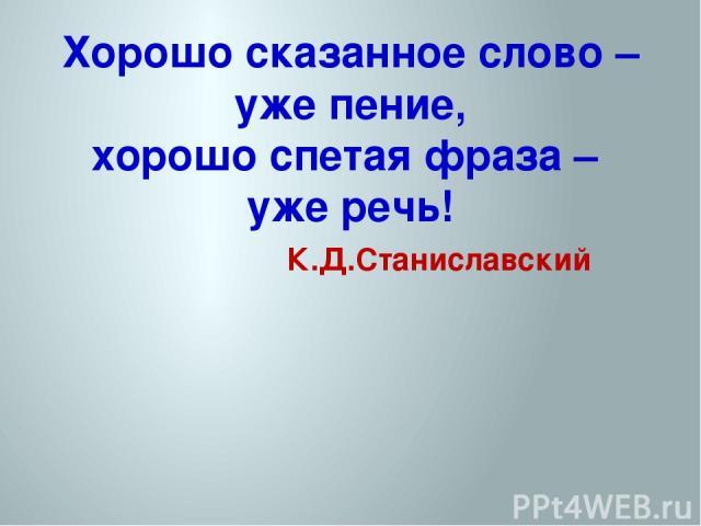 Хорошо сказанное слово – уже пение, хорошо спетая фраза – уже речь! К.Д.Станиславский