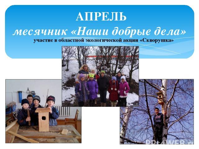 АПРЕЛЬ месячник «Наши добрые дела» участие в областной экологической акции «Скворушка»