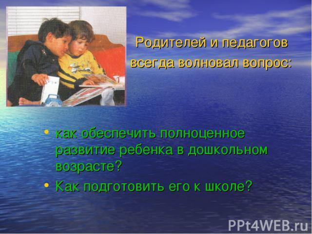 Родителей и педагогов всегда волновал вопрос: как обеспечить полноценное развитие ребенка в дошкольном возрасте? Как подготовить его к школе?