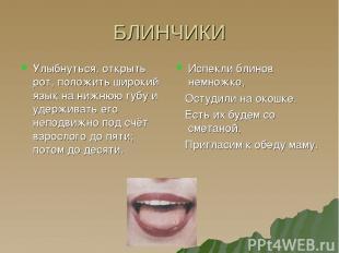 БЛИНЧИКИ Улыбнуться, открыть рот, положить широкий язык на нижнюю губу и удержив