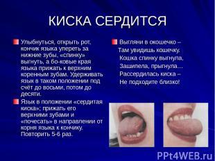 КИСКА СЕРДИТСЯ Улыбнуться, открыть рот, кончик языка упереть за нижние зубы, «сп