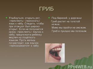 ГРИБ Улыбнуться, открыть рот, «приклеить» (присосать) язык к нёбу. Следить, чтоб