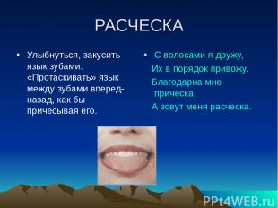 РАСЧЕСКА Улыбнуться, закусить язык зубами. «Протаскивать» язык между зубами впер