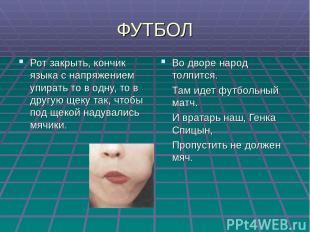 ФУТБОЛ Рот закрыть, кончик языка с напряжением упирать то в одну, то в другую ще