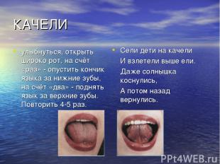 КАЧЕЛИ улыбнуться, открыть широко рот, на счёт «раз» - опустить кончик языка за