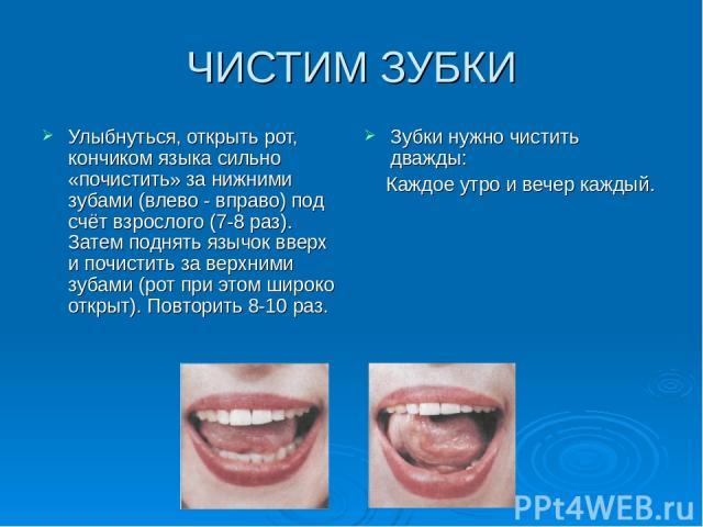 ЧИСТИМ ЗУБКИ Улыбнуться, открыть рот, кончиком языка сильно «почистить» за нижними зубами (влево - вправо) под счёт взрослого (7-8 раз). Затем поднять язычок вверх и почистить за верхними зубами (рот при этом широко открыт). Повторить 8-10 раз. Зубк…