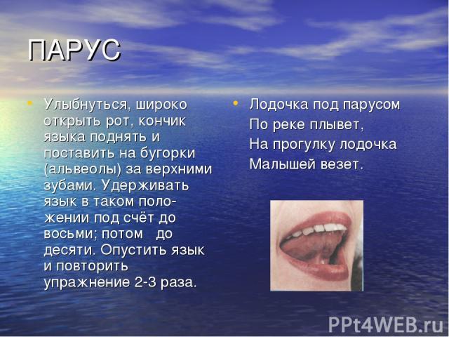 ПАРУС Улыбнуться, широко открыть рот, кончик языка поднять и поставить на бугорки (альвеолы) за верхними зубами. Удерживать язык в таком поло жении под счёт до восьми; потом до десяти. Опустить язык и повторить упражнение 2-3 раза. Лодочка под парус…