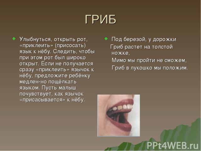 ГРИБ Улыбнуться, открыть рот, «приклеить» (присосать) язык к нёбу. Следить, чтобы при этом рот был широко открыт. Если не получается сразу «приклеить» язычок к нёбу, предложите ребёнку медлен но пощёлкать языком. Пусть малыш почувствует, как язычок …