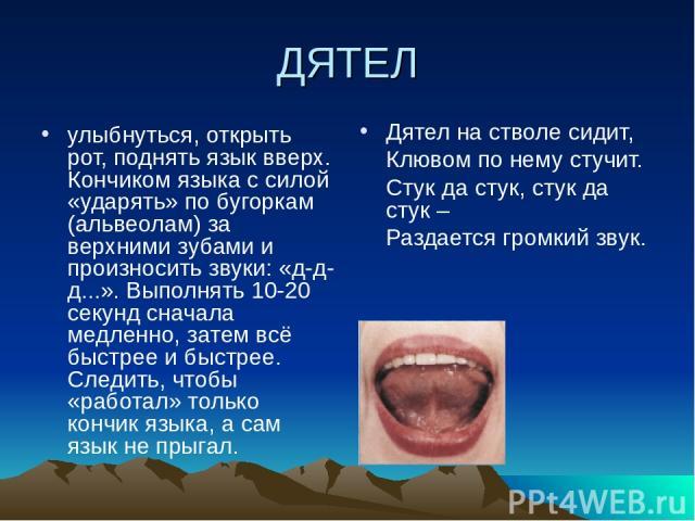 ДЯТЕЛ улыбнуться, открыть рот, поднять язык вверх. Кончиком языка с силой «ударять» по бугоркам (альвеолам) за верхними зубами и произносить звуки: «д-д-д...». Выполнять 10-20 секунд сначала медленно, затем всё быстрее и быстрее. Следить, чтобы «раб…