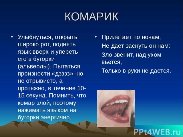 КОМАРИК Улыбнуться, открыть широко рот, поднять язык вверх и упереть его в бугорки (альвеолы). Пытаться произнести «дзззз», но не отрывисто, а протяжно, в течение 10-15 секунд. Помнить, что комар злой, поэтому нажимать языком на бугорки энергично. П…