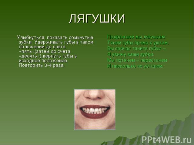 ЛЯГУШКИ Улыбнуться, показать сомкнутые зубки. Удерживать губы в таком положении до счета «пять»(затем до счета «десять»),вернуть губы в исходное положение. Повторить 3-4 раза. Подражаем мы лягушкам: Тянем губы прямо к ушкам. Вы сейчас тяните губки –…