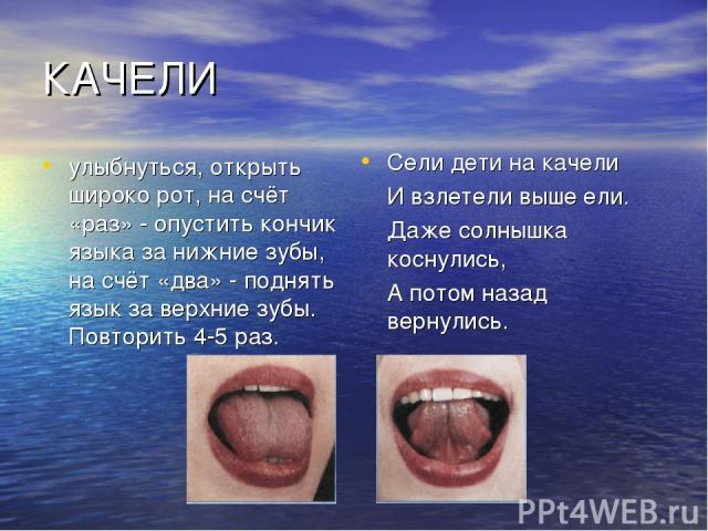 КАЧЕЛИ улыбнуться, открыть широко рот, на счёт «раз» - опустить кончик языка за нижние зубы, на счёт «два» - поднять язык за верхние зубы. Повторить 4-5 раз. Сели дети на качели И взлетели выше ели. Даже солнышка коснулись, А потом назад вернулись.