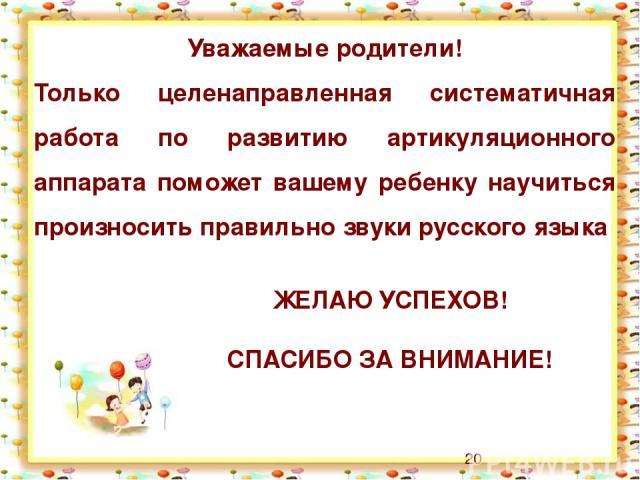 Уважаемые родители! Только целенаправленная систематичная работа по развитию артикуляционного аппарата поможет вашему ребенку научиться произносить правильно звуки русского языка ЖЕЛАЮ УСПЕХОВ! СПАСИБО ЗА ВНИМАНИЕ!