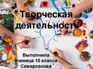 Творческая деятельность Выполнила ученица 10 класса Самарханова Аяулым