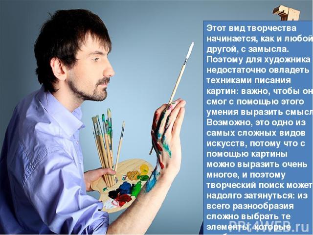 Этот вид творчества начинается, как и любой другой, с замысла. Поэтому для художника недостаточно овладеть техниками писания картин: важно, чтобы он смог с помощью этого умения выразить смысл. Возможно, это одно из самых сложных видов искусств, пото…