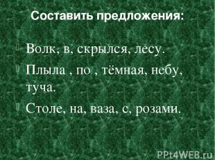 Составить предложения: Волк, в, скрылся, лесу. Плыла , по , тёмная, небу, туча.