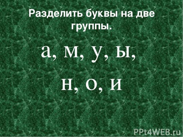 Разделить буквы на две группы. а, м, у, ы, н, о, и