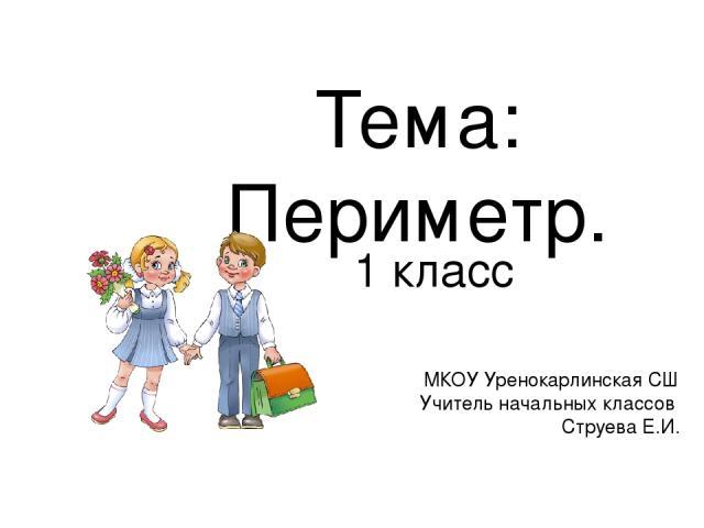 Тема: Периметр. 1 класс МКОУ Уренокарлинская СШ Учитель начальных классов Струева Е.И.