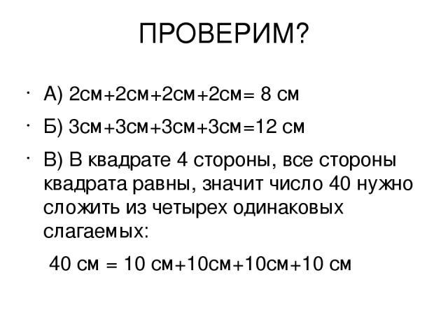 ПРОВЕРИМ? А) 2см+2см+2см+2см= 8 см Б) 3см+3см+3см+3см=12 см В) В квадрате 4 стороны, все стороны квадрата равны, значит число 40 нужно сложить из четырех одинаковых слагаемых: 40 см = 10 см+10см+10см+10 см