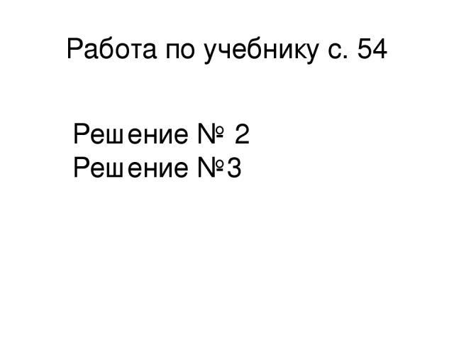 Работа по учебнику с. 54 Решение № 2 Решение №3