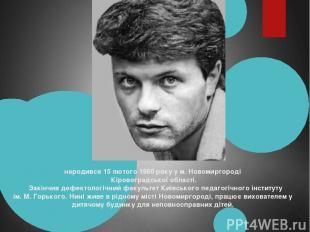 народився 15 лютого 1960 року у м. Новомиргороді Кіровоградської області. За