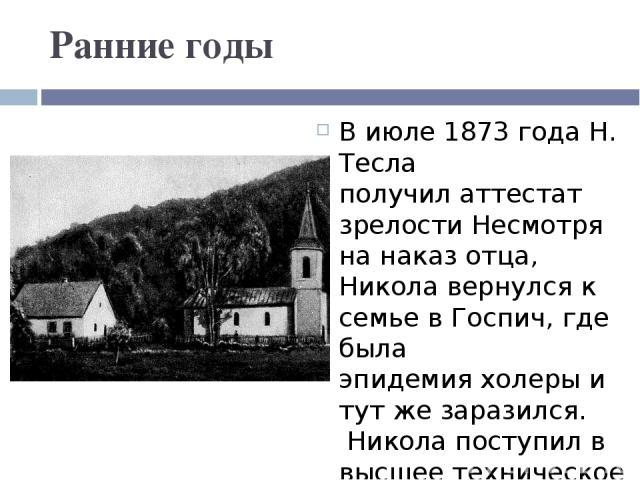 Ранние годы В июле 1873 года Н. Тесла получилаттестат зрелости Несмотря на наказ отца, Никола вернулся к семье в Госпич, где была эпидемияхолеры и тут же заразился. Никола поступил в высшее техническое училище вГраце(в настоящее время—Грацский…