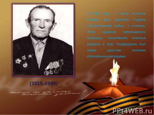 В 1985 году в честь 40-летия Победы был удостоен Ордена Отечественной войны 1 степени. Этим орденом награждались ветераны, получившие тяжелые ранения в бою. Прадедушка был также удостоен многими юбилейными наградами. (1915-1999)