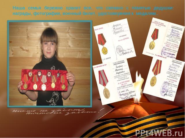 Наша семья бережно хранит все, что связано с памятью дедушки: награды, фотографии, военный билет, удостоверения к медалям..