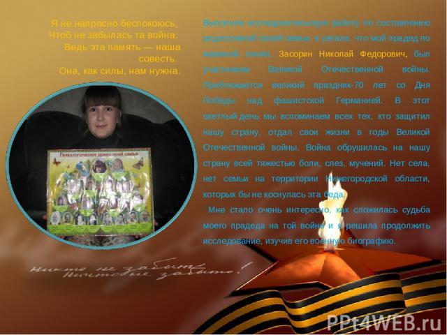 Выполняя исследовательскую работу по составлению родословной своей семьи, я узнала, что мой прадед по маминой линии, Засорин Николай Федорович, был участником Великой Отечественной войны. Приближается великий праздник-70 лет со Дня Победы над фашист…