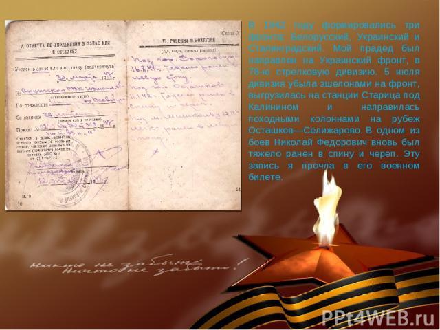 В 1942 году формировались три фронта: Белорусский, Украинский и Сталинградский. Мой прадед был направлен на Украинский фронт, в 78-ю стрелковую дивизию. 5 июля дивизия убыла эшелонами на фронт, выгрузилась на станции Старица под Калинином и направил…
