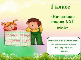 1 класс «Начальная школа XXI века» Радченко Анна Валентиновна учитель начальных