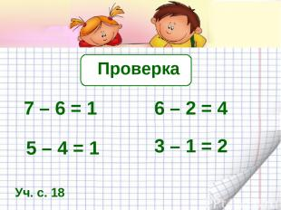 Проверка 7 – 6 = 1 6 – 2 = 4 5 – 4 = 1 3 – 1 = 2 Уч. с. 18