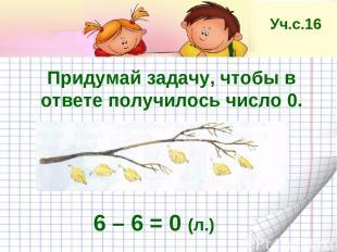 Придумай задачу, чтобы в ответе получилось число 0. 6 – 6 = 0 (л.) Уч.с.16