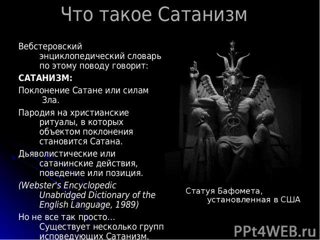 Что такое Сатанизм Вебстеровский энциклопедический словарь по этому поводу говорит: САТАНИЗМ: Поклонение Сатане или силам Зла. Пародия на христианские ритуалы, в которых объектом поклонения становится Сатана. Дьяволистические или сатанинские действи…