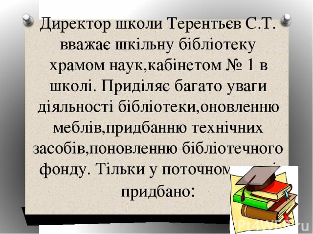 Директор школи Терентьєв С.Т. вважає шкільну бібліотеку храмом наук,кабінетом № 1 в школі. Приділяє багато уваги діяльності бібліотеки,оновленню меблів,придбанню технічних засобів,поновленню бібліотечного фонду. Тільки у поточному році придбано:
