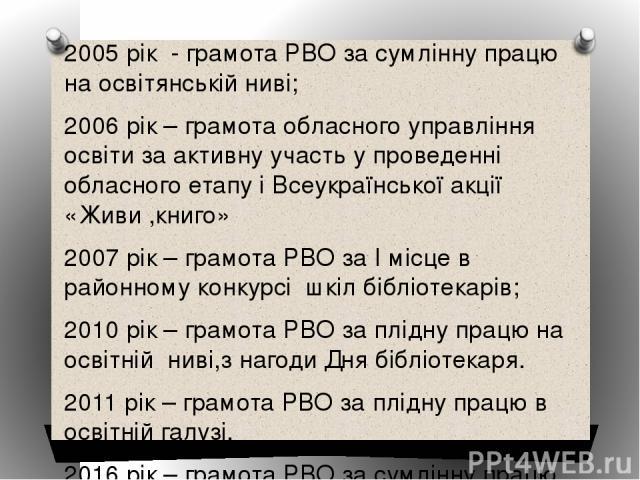 2005 рік - грамота РВО за сумлінну працю на освітянській ниві; 2006 рік – грамота обласного управління освіти за активну участь у проведенні обласного етапу і Всеукраїнської акції «Живи ,книго» 2007 рік – грамота РВО за І місце в районному конкурсі …