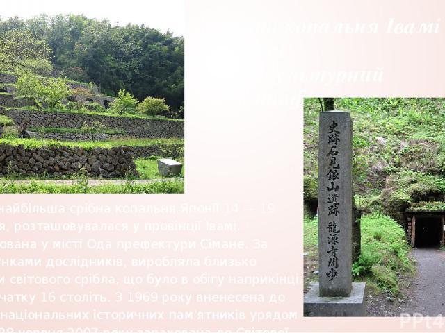 Срібна копальня Івамі ґіндзан та її культурний ландшафт Івамі— найбільша срібна копальня Японії 14 — 19 століття, розташовувалася у провінції Івамі. Розатшована у місті Ода префектури Сімане. За підрахунками дослідників, виробляла близько третини св…