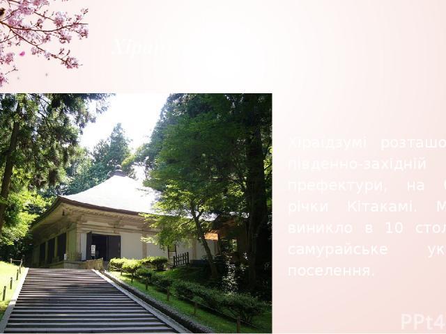 Хіраїдзумі Хіраїдзумі розташоване в південно-західній частині префектури, на берегах річки Кітакамі. Містечко виникло в 10 столітті як самурайське укріплене поселення.