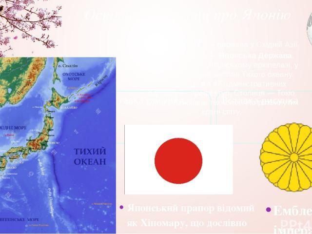Основні відомості про Японію Японія — держава у Східній Азії. Офіційна назва— Японська Держава. Розташована на Японському архіпелазі, у північно-західній частині Тихого океану. Складається з 47 адміністративних одиниць— префектур. Столиця— Токіо…
