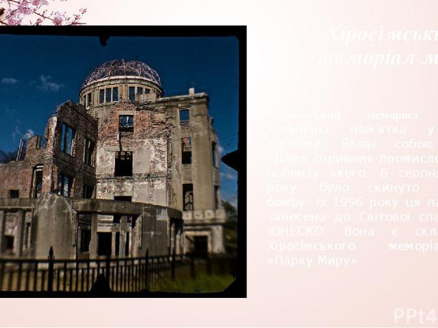 Хіросімський меморіал миру Хіросімський меморіал миру— історична пам'ятка у місті Хіросіма. Являє собою руїни «Дому сприяння промисловості», поблизу якого, 6 серпня 1945 року, було скинуто атомну бомбу. Із 1996 року ця пам'ятка занесена до Світової …
