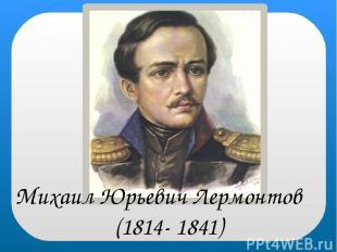 Михаил Юрьевич Лермонтов (1814- 1841)
