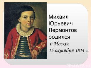 Михаил Юрьевич Лермонтов родился в Москве 15 октября 1814 г.