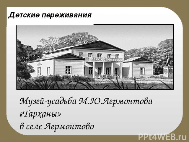 Музей-усадьба М.Ю.Лермонтова «Тарханы» в селе Лермонтово Детские переживания