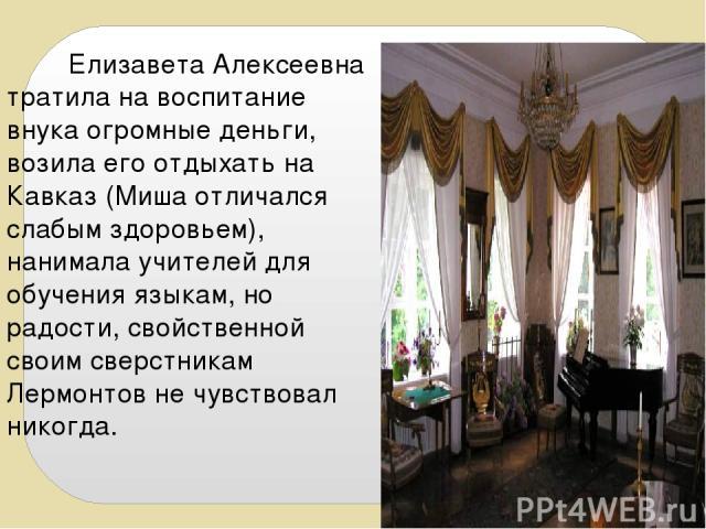 Елизавета Алексеевна тратила на воспитание внука огромные деньги, возила его отдыхать на Кавказ (Миша отличался слабым здоровьем), нанимала учителей для обучения языкам, но радости, свойственной своим сверстникам Лермонтов не чувствовал никогда.