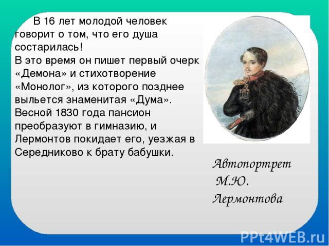 В 16 лет молодой человек говорит о том, что его душа состарилась! В это время он пишет первый очерк «Демона» и стихотворение «Монолог», из которого позднее выльется знаменитая «Дума». Весной 1830 года пансион преобразуют в гимназию, и Лермонтов поки…