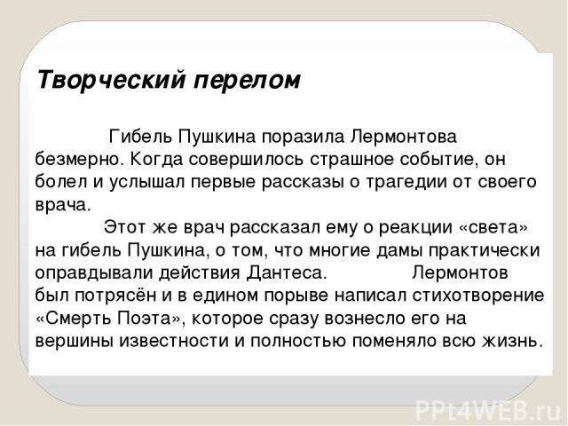 Творческий перелом Гибель Пушкина поразила Лермонтова безмерно. Когда совершилось страшное событие, он болел и услышал первые рассказы о трагедии от своего врача. Этот же врач рассказал ему о реакции «света» на гибель Пушкина, о том, что многие дамы…