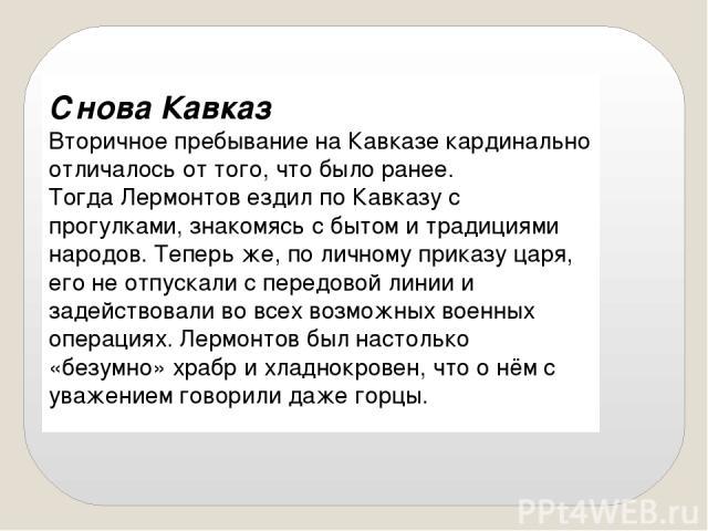 Снова Кавказ Вторичное пребывание на Кавказе кардинально отличалось от того, что было ранее. Тогда Лермонтов ездил по Кавказу с прогулками, знакомясь с бытом и традициями народов. Теперь же, по личному приказу царя, его не отпускали с передовой лини…