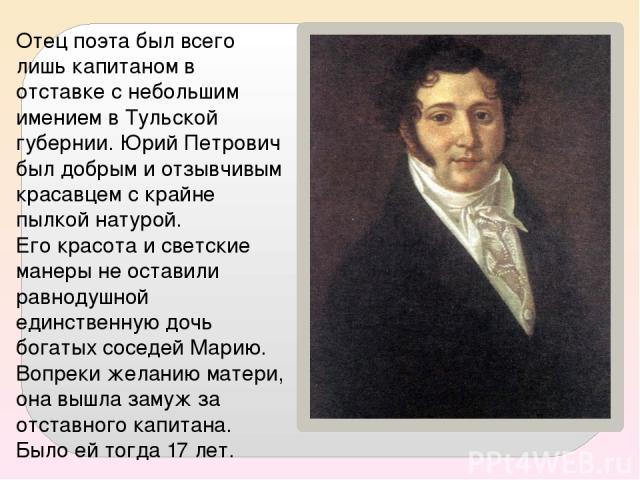 Отец поэта был всего лишь капитаном в отставке с небольшим имением в Тульской губернии. Юрий Петрович был добрым и отзывчивым красавцем с крайне пылкой натурой. Его красота и светские манеры не оставили равнодушной единственную дочь богатых соседей …